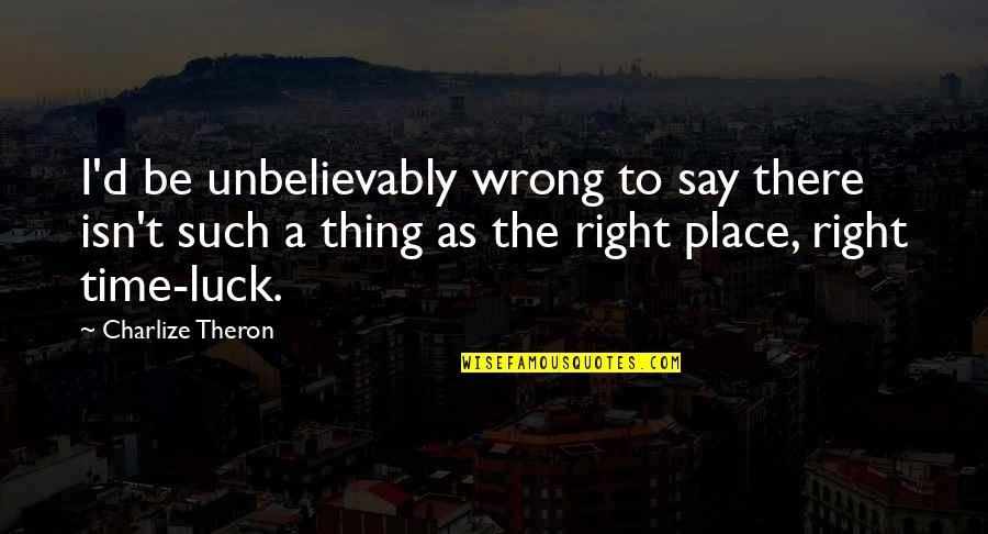 Right Place Right Time Quotes By Charlize Theron: I'd be unbelievably wrong to say there isn't