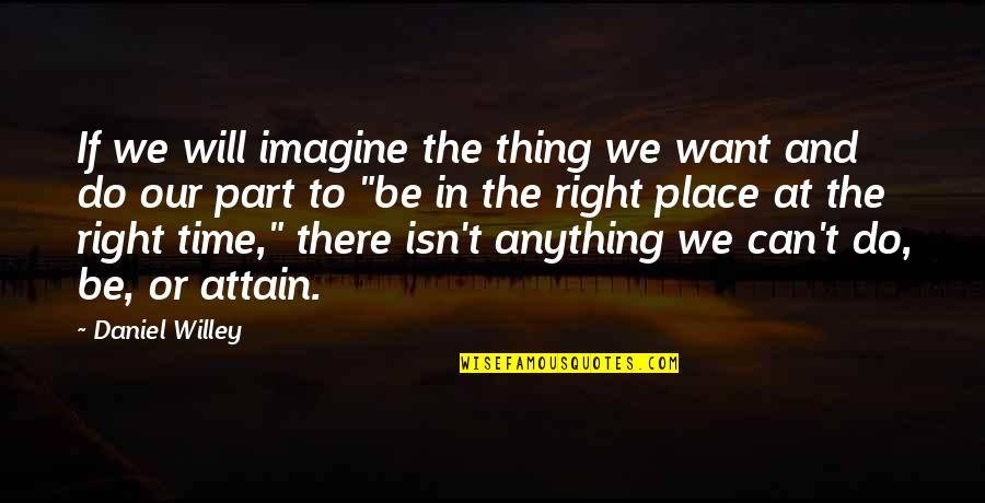 Right Place Right Time Quotes By Daniel Willey: If we will imagine the thing we want