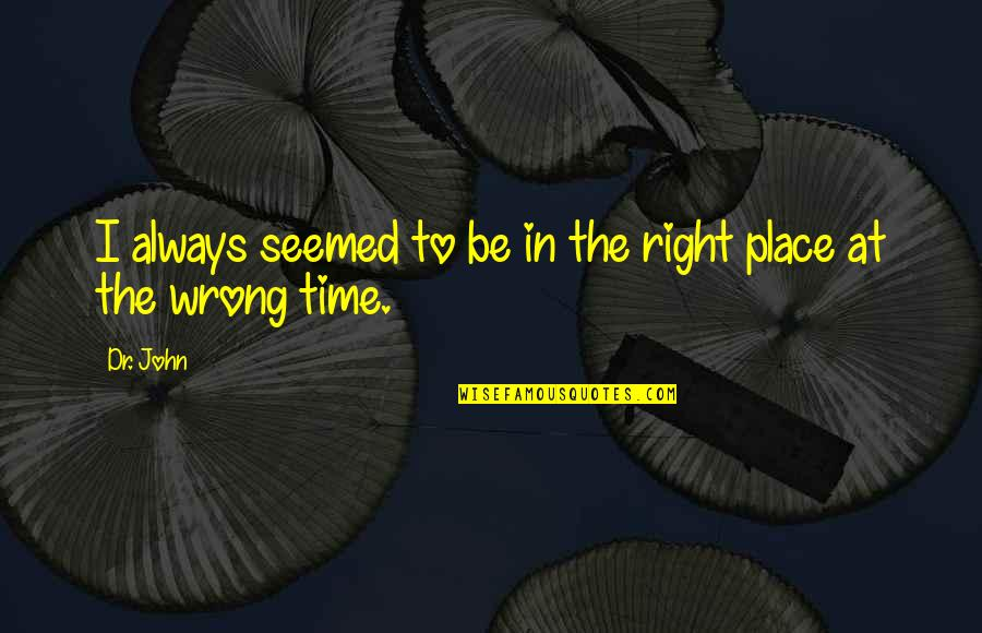 Right Place Right Time Quotes By Dr. John: I always seemed to be in the right