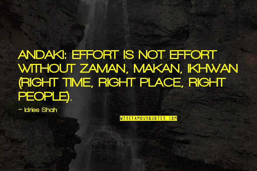 Right Place Right Time Quotes By Idries Shah: ANDAKI: EFFORT IS NOT EFFORT WITHOUT ZAMAN, MAKAN,