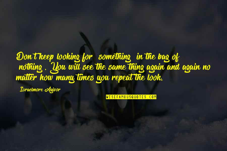 """Right Place Right Time Quotes By Israelmore Ayivor: Don't keep looking for """"something"""" in the bag"""
