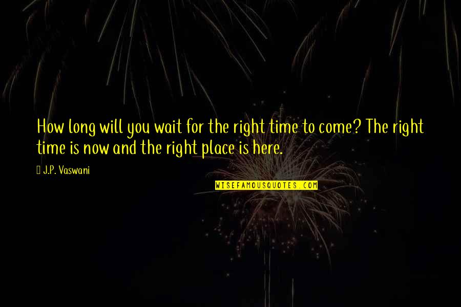 Right Place Right Time Quotes By J.P. Vaswani: How long will you wait for the right