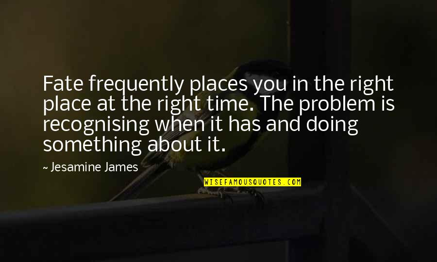 Right Place Right Time Quotes By Jesamine James: Fate frequently places you in the right place