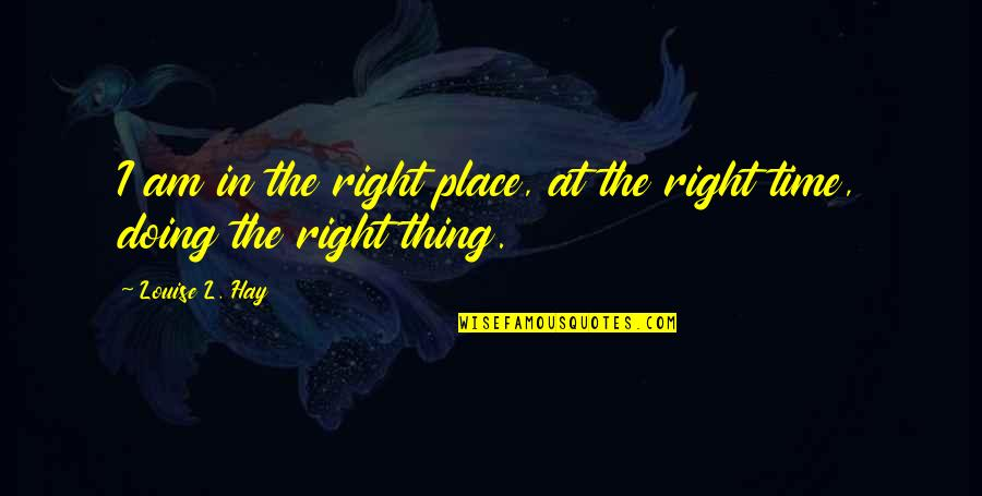 Right Place Right Time Quotes By Louise L. Hay: I am in the right place, at the