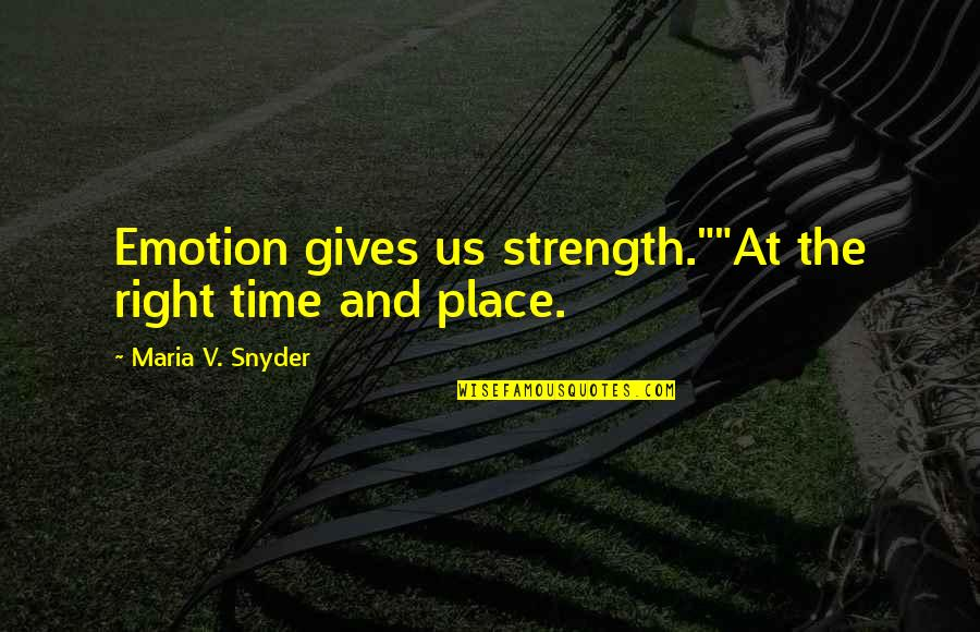"""Right Place Right Time Quotes By Maria V. Snyder: Emotion gives us strength.""""""""At the right time and"""