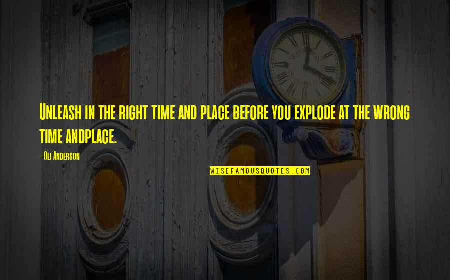 Right Place Right Time Quotes By Oli Anderson: Unleash in the right time and place before