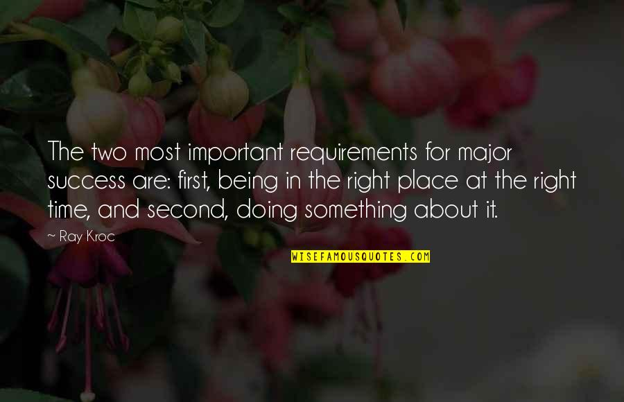 Right Place Right Time Quotes By Ray Kroc: The two most important requirements for major success