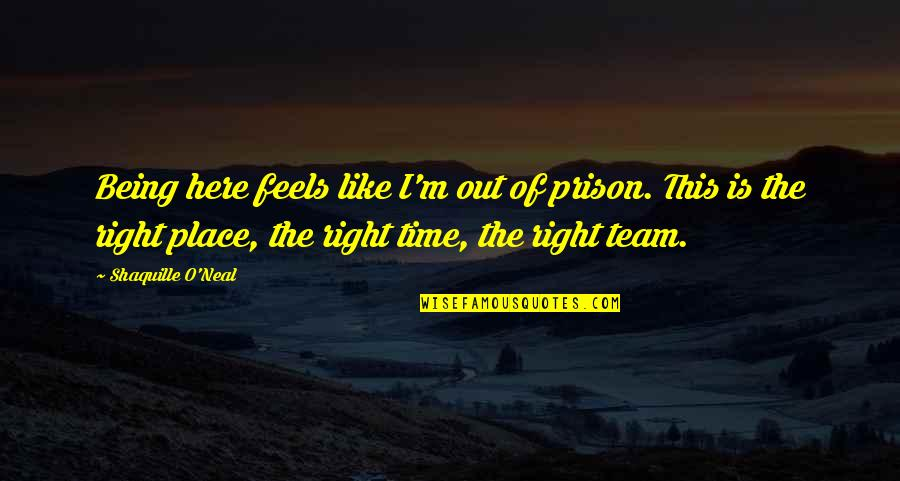 Right Place Right Time Quotes By Shaquille O'Neal: Being here feels like I'm out of prison.