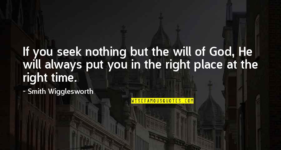 Right Place Right Time Quotes By Smith Wigglesworth: If you seek nothing but the will of