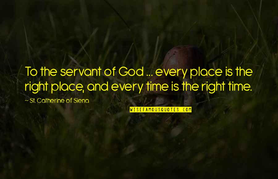 Right Place Right Time Quotes By St. Catherine Of Siena: To the servant of God ... every place