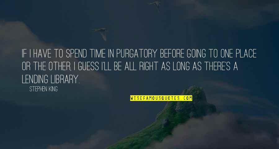Right Place Right Time Quotes By Stephen King: If I have to spend time in purgatory