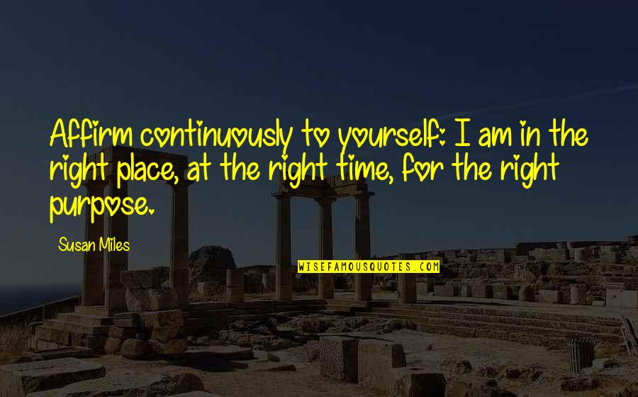 Right Place Right Time Quotes By Susan Miles: Affirm continuously to yourself: I am in the