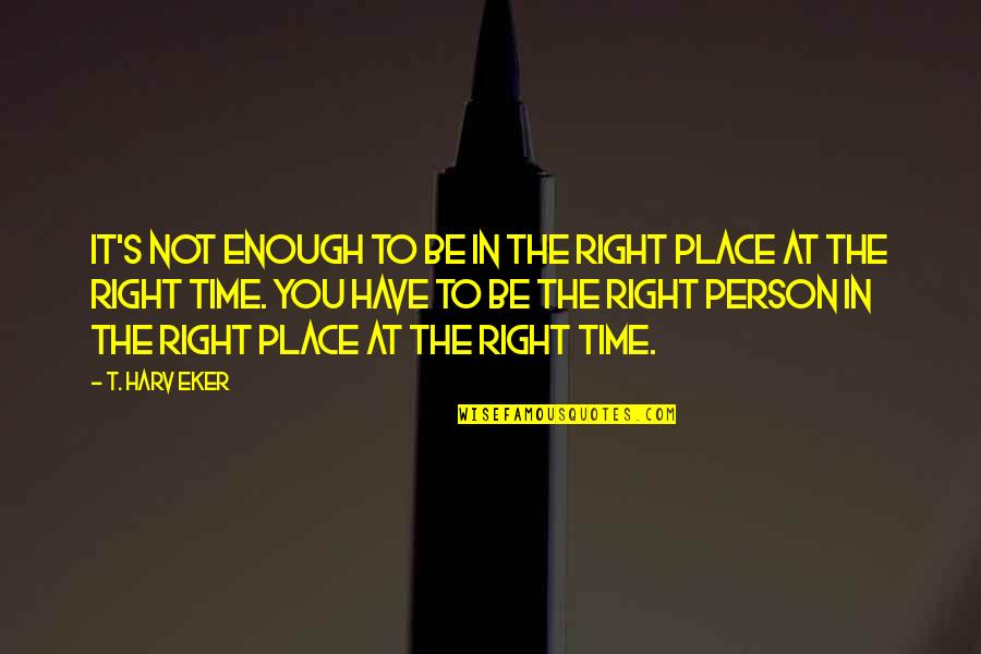 Right Place Right Time Quotes By T. Harv Eker: It's not enough to be in the right