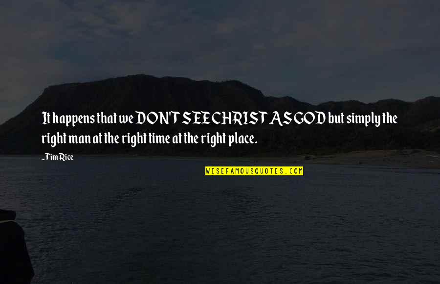 Right Place Right Time Quotes By Tim Rice: It happens that we DON'T SEE CHRIST AS