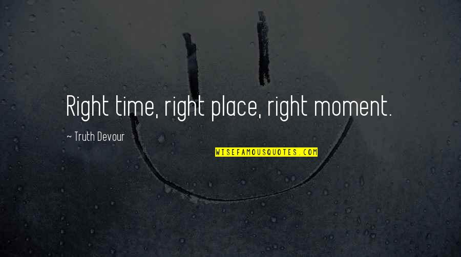 Right Place Right Time Quotes By Truth Devour: Right time, right place, right moment.