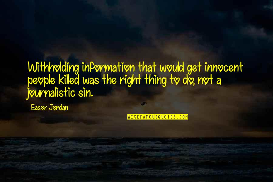 Right To Information Quotes By Eason Jordan: Withholding information that would get innocent people killed