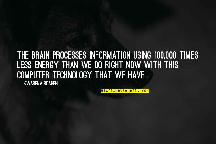 Right To Information Quotes By Kwabena Boahen: The brain processes information using 100,000 times less