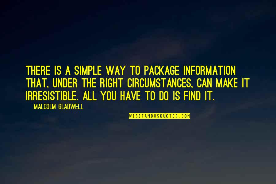 Right To Information Quotes By Malcolm Gladwell: There is a simple way to package information