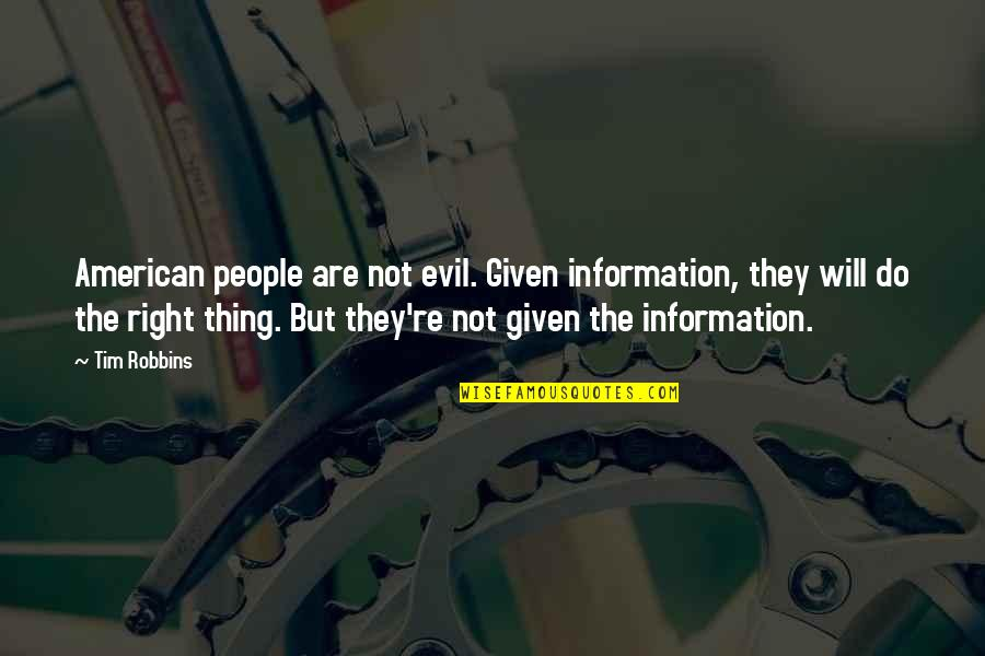 Right To Information Quotes By Tim Robbins: American people are not evil. Given information, they