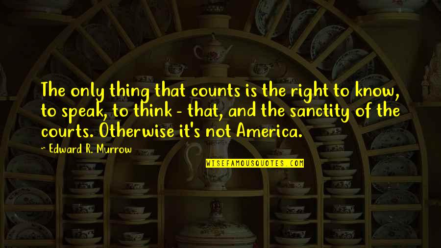 Right To Speak Quotes By Edward R. Murrow: The only thing that counts is the right