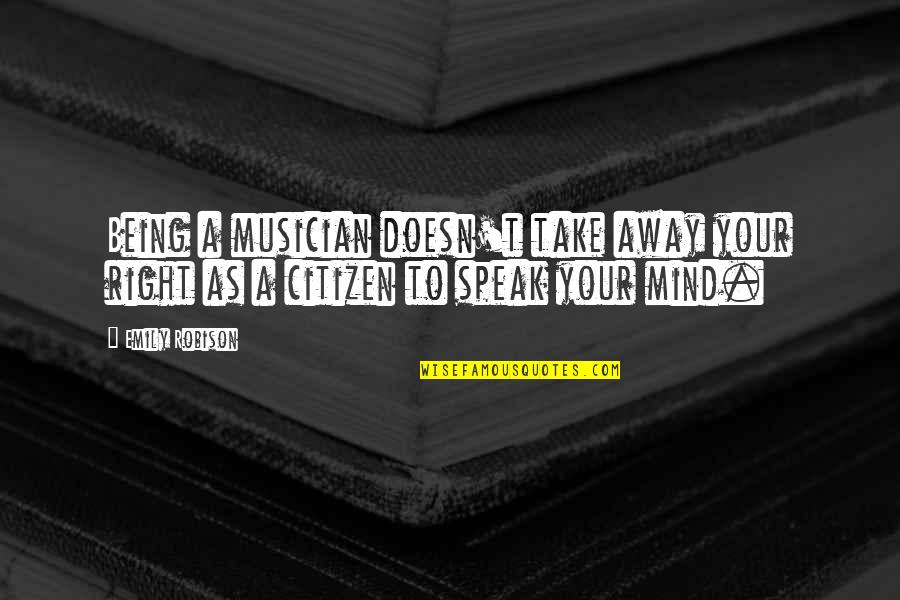 Right To Speak Quotes By Emily Robison: Being a musician doesn't take away your right