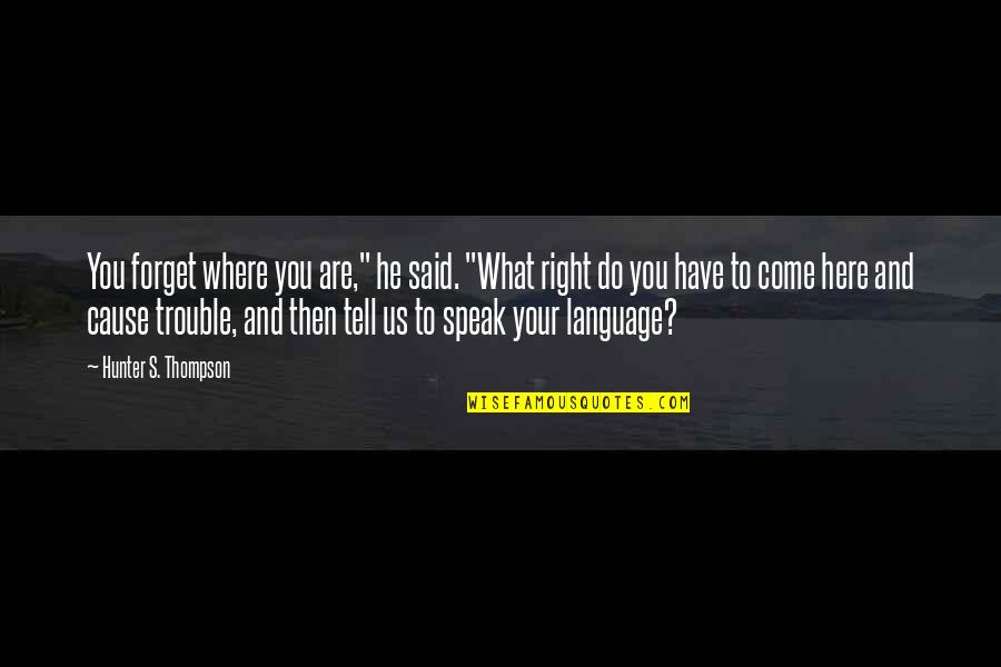"""Right To Speak Quotes By Hunter S. Thompson: You forget where you are,"""" he said. """"What"""