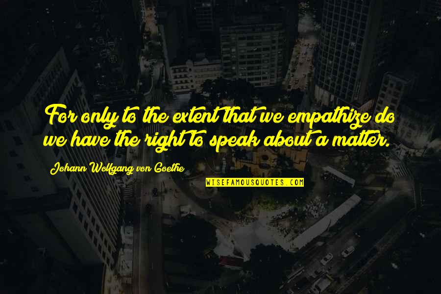 Right To Speak Quotes By Johann Wolfgang Von Goethe: For only to the extent that we empathize