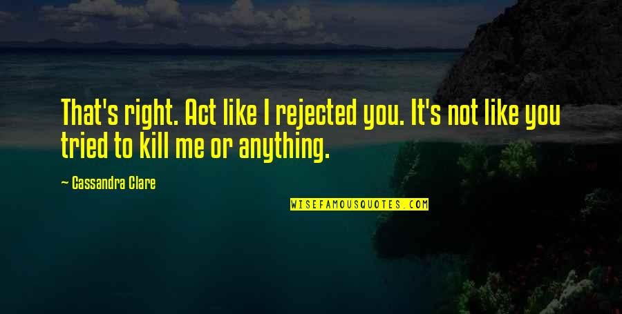 Right To The City Quotes By Cassandra Clare: That's right. Act like I rejected you. It's