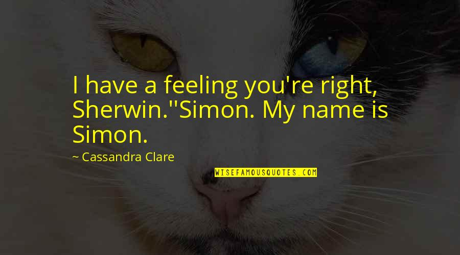 Right To The City Quotes By Cassandra Clare: I have a feeling you're right, Sherwin.''Simon. My
