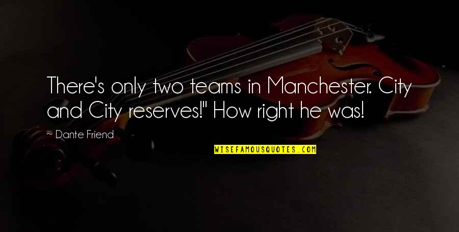 Right To The City Quotes By Dante Friend: There's only two teams in Manchester. City and