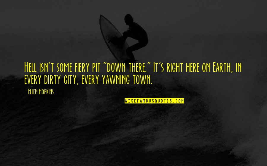 "Right To The City Quotes By Ellen Hopkins: Hell isn't some fiery pit ""down there."" It's"