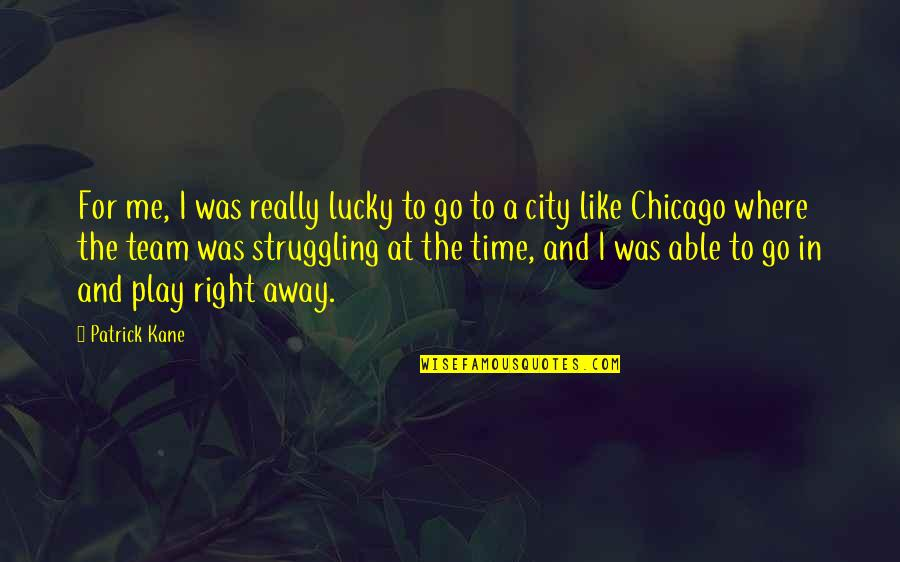 Right To The City Quotes By Patrick Kane: For me, I was really lucky to go