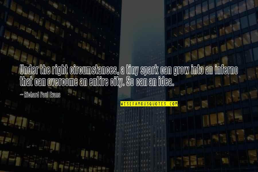 Right To The City Quotes By Richard Paul Evans: Under the right circumstances, a tiny spark can
