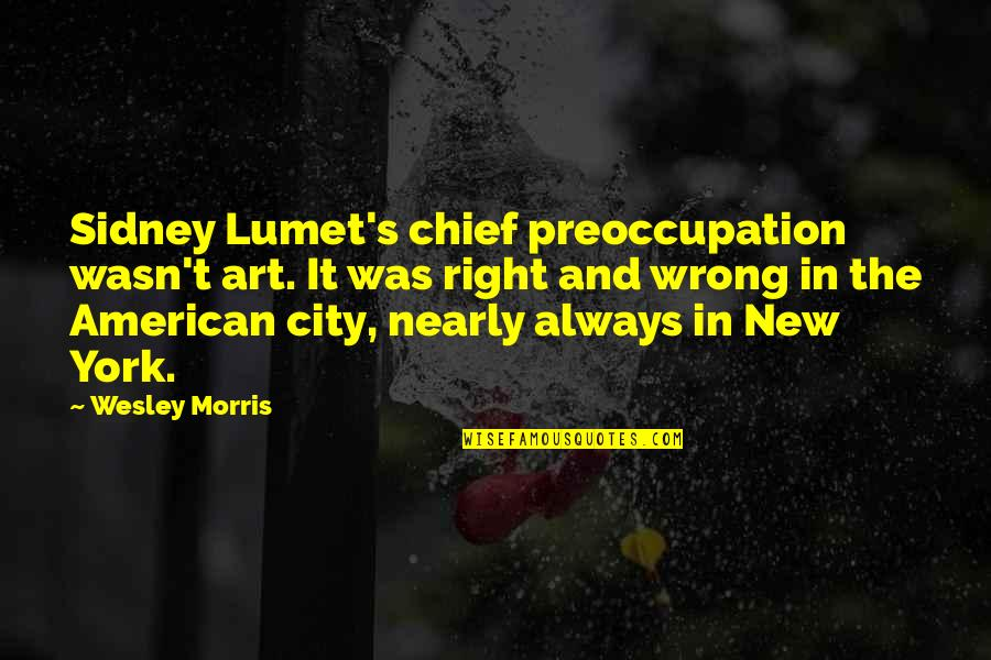 Right To The City Quotes By Wesley Morris: Sidney Lumet's chief preoccupation wasn't art. It was