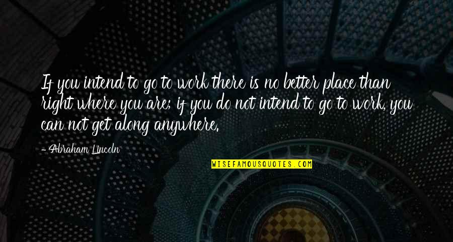 Right To Work Quotes By Abraham Lincoln: If you intend to go to work there