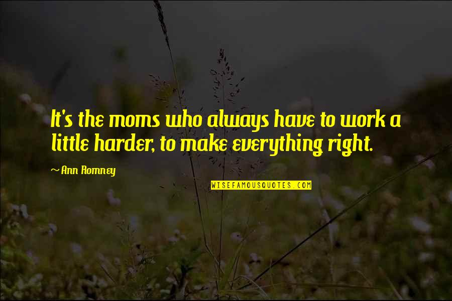 Right To Work Quotes By Ann Romney: It's the moms who always have to work