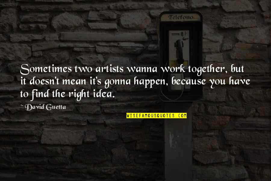 Right To Work Quotes By David Guetta: Sometimes two artists wanna work together, but it