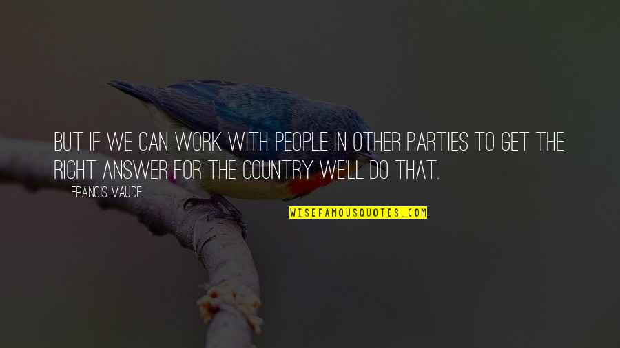 Right To Work Quotes By Francis Maude: But if we can work with people in