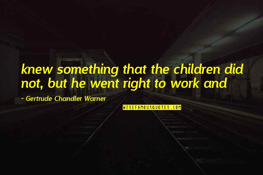 Right To Work Quotes By Gertrude Chandler Warner: knew something that the children did not, but