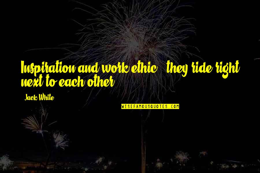 Right To Work Quotes By Jack White: Inspiration and work ethic - they ride right