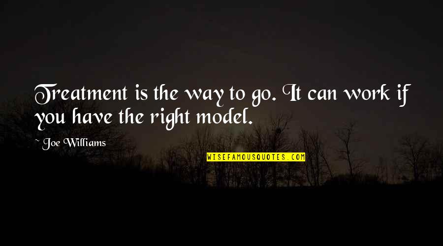 Right To Work Quotes By Joe Williams: Treatment is the way to go. It can