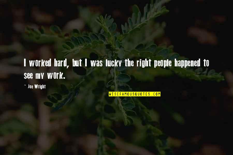 Right To Work Quotes By Joe Wright: I worked hard, but I was lucky the