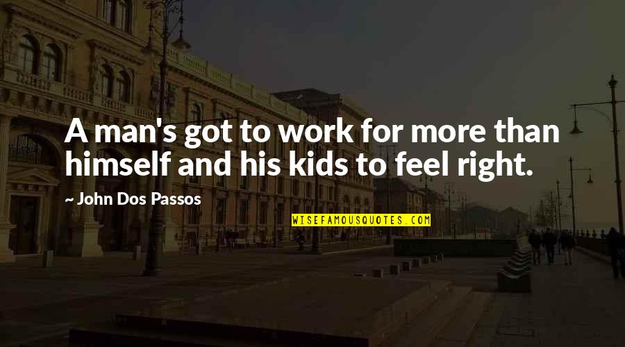 Right To Work Quotes By John Dos Passos: A man's got to work for more than