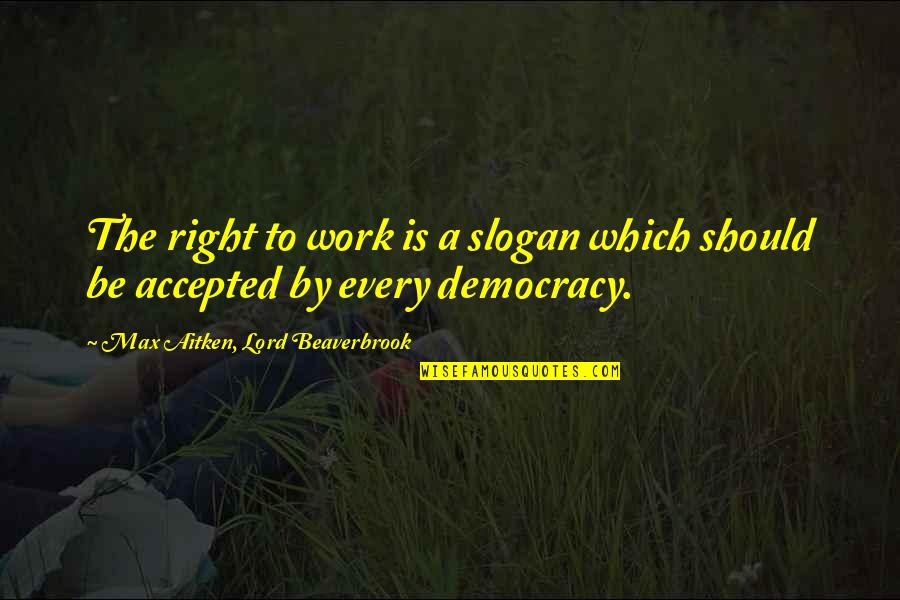Right To Work Quotes By Max Aitken, Lord Beaverbrook: The right to work is a slogan which