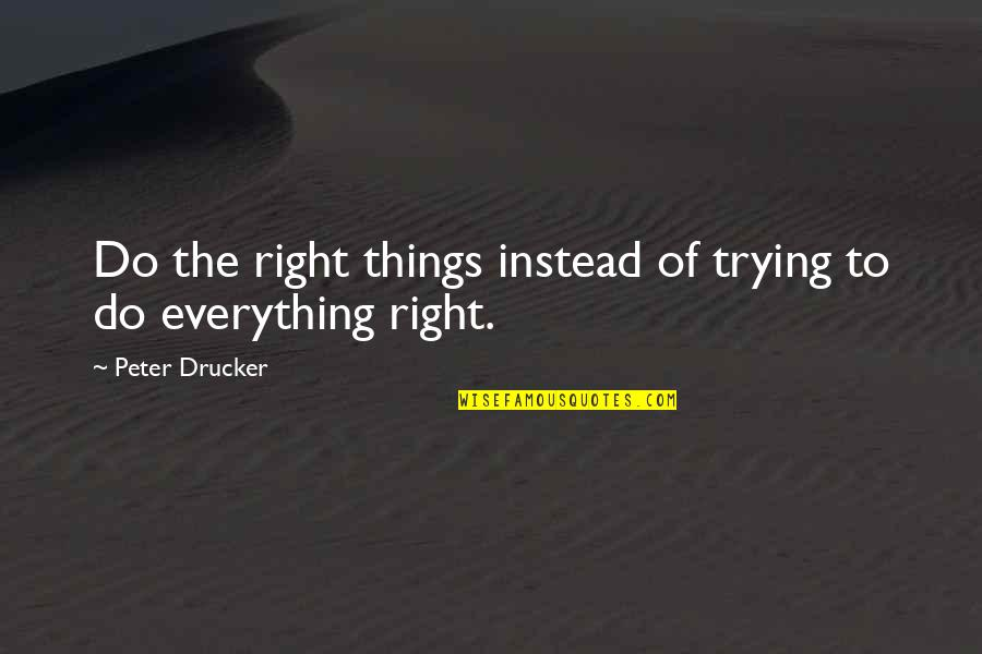 Right To Work Quotes By Peter Drucker: Do the right things instead of trying to