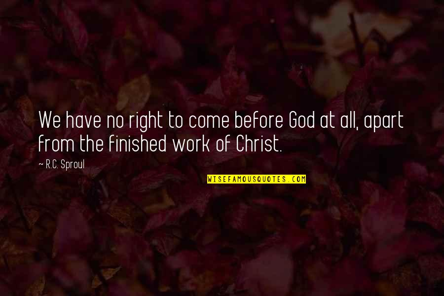 Right To Work Quotes By R.C. Sproul: We have no right to come before God