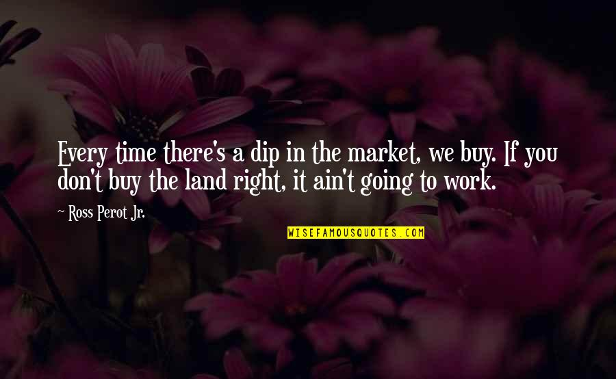 Right To Work Quotes By Ross Perot Jr.: Every time there's a dip in the market,