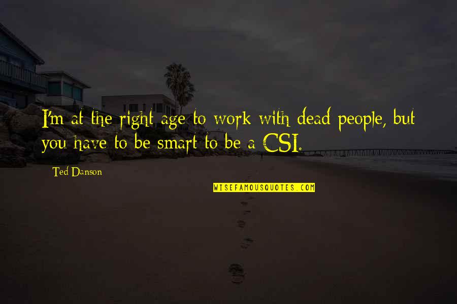 Right To Work Quotes By Ted Danson: I'm at the right age to work with