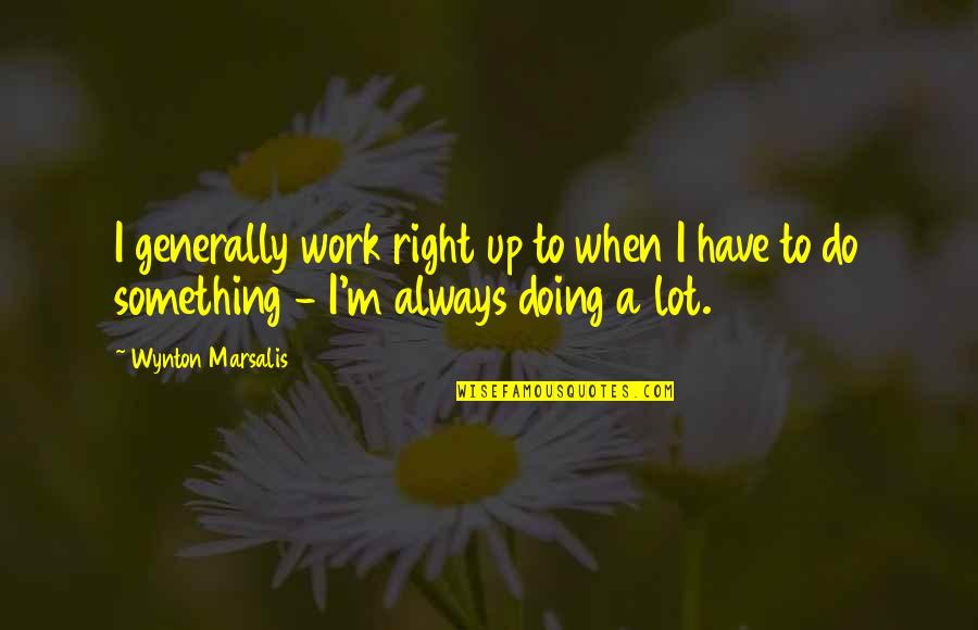 Right To Work Quotes By Wynton Marsalis: I generally work right up to when I