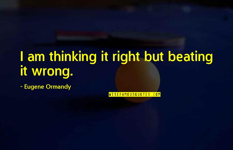 Right Wrong Funny Quotes By Eugene Ormandy: I am thinking it right but beating it